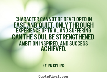 Character cannot be developed In Ease And Quyiet, only Through Experience Of trail And Suffering Can The Soul Be Strengthened.