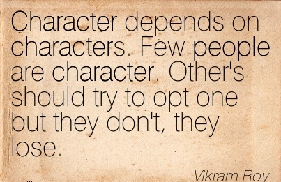 Character depends on Characters. Few People are Character. Other's should try to opt one but they Don't, They Lose. - Vikram Roy