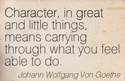 Character, In Great and little Things, means Carrying Through What You Feel Able To Do. - Johann Wolfgang