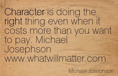 Character is doing the right thing even when it costs more than you want to pay. Michael Josephson www.whatwillmatter.com. - Michael Josephson