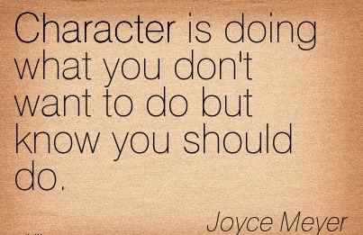 Character Is Doing what you don't want to do but know you Should Do. - Joyce Meyer