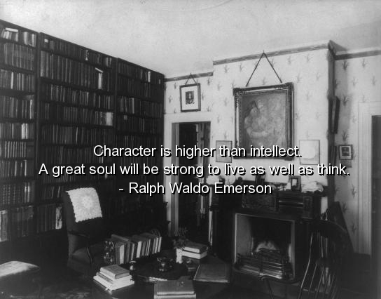 Character Is Higher Than INtellect. A Great Soul Will be Strong To Live As Well A think. - Ralph Waldo Emerson