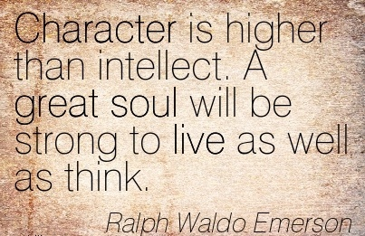 Character is Higher than Intellect. A great Soul will be Strong to live as well as Think. - Ralph Waldo Emersaon
