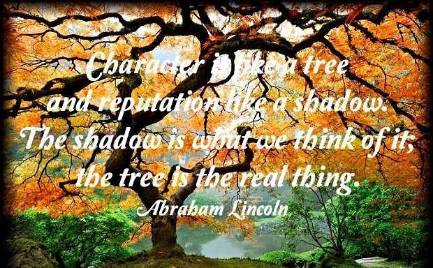 Character is Like A Tree And Repuation Like A a shadow.