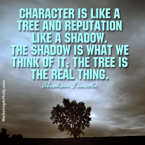 Character Is Like A Tree And Reputation Like A Shadow. The Shadow. The Shadow Is what we Think OF It; The Tree Is The real Thing.