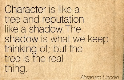 Character is like a Tree and Reputation like a Shadow.The Shadow is what we keep thinking of but the tree is the Real Thing. - Abraham linclon