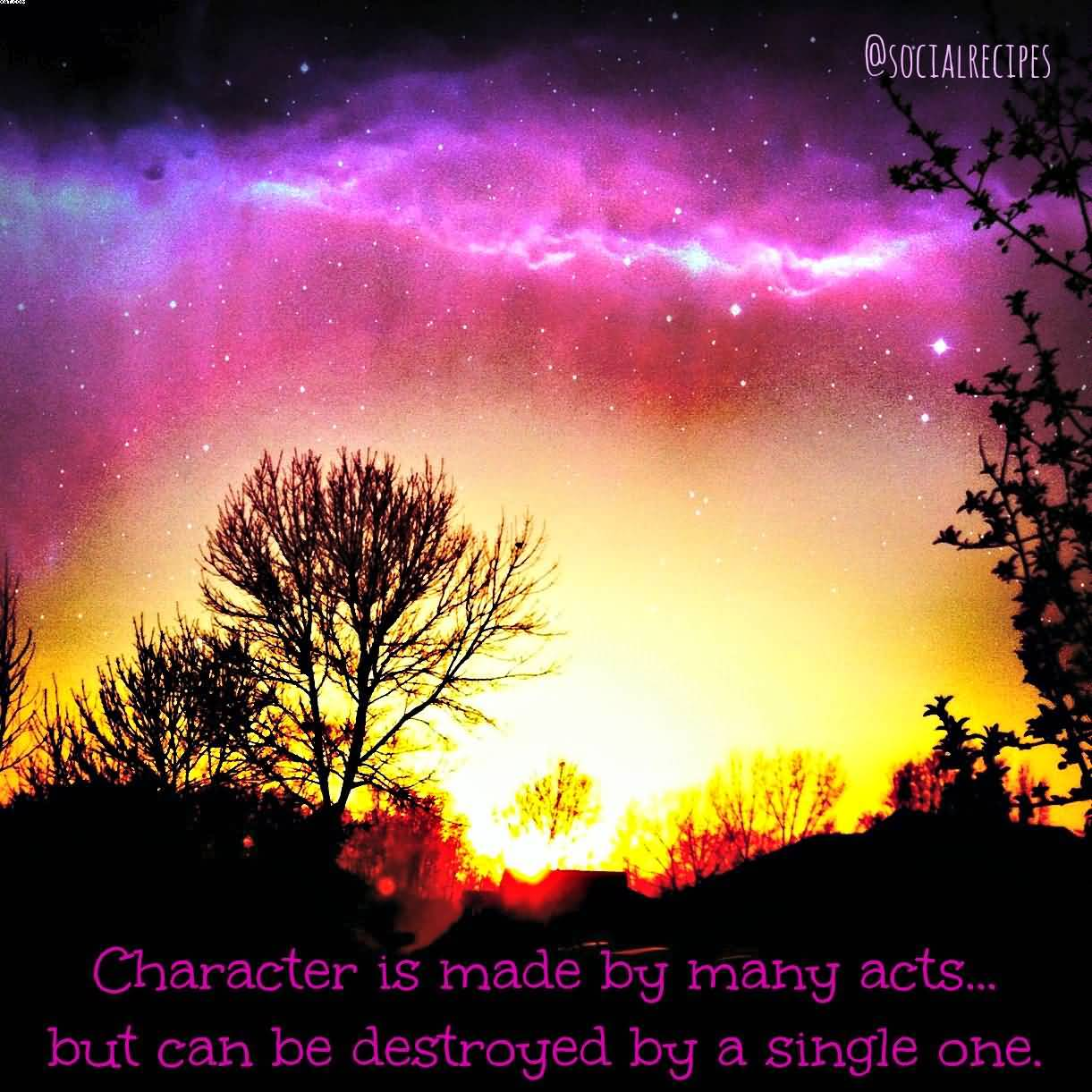 Character is Made By Many acts but can be destroyed By A single One.