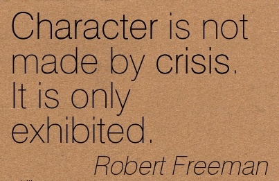 Character is not made by Crisis. It is only Exhibited. - Robert Freeman
