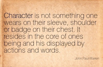 Character is not Something one Wears on their Sleeve, Shoulder …. the Core of ones Being and his Displayed by Actions and Words. - John Paul Warren