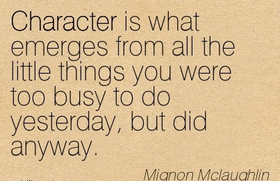 Character is what Emerges from all the Little Things you were too Busy to do Yesterday, but did Anyway. - Mignon Mclaughlin