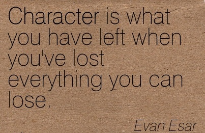 Character is what you have Left When you've lost Everything You can Lose. - Evan Esar
