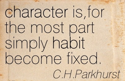 Character is,for the Most Part Simply Habit Become Fixed. - C.H. Parkhurst