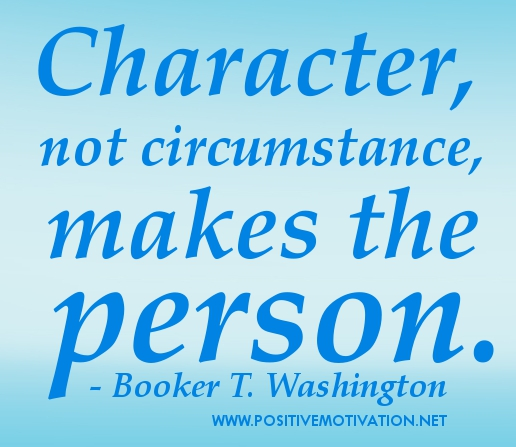 Character, not Circumstance. Makes The Person. - Booker T. Washington