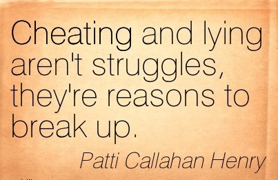 Cheating and lying aren't struggles, they're reasons to break up. - Patti Callahan Henry
