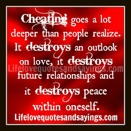 Cheating Goes a Lot Deeper Than People Realize. It Destroys An Outlook On Love, It Destroys Future Relationships And It Destroys Peace Within Oneself.