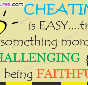 Cheating is easy…. try Something More Challenging Like Being faithful..