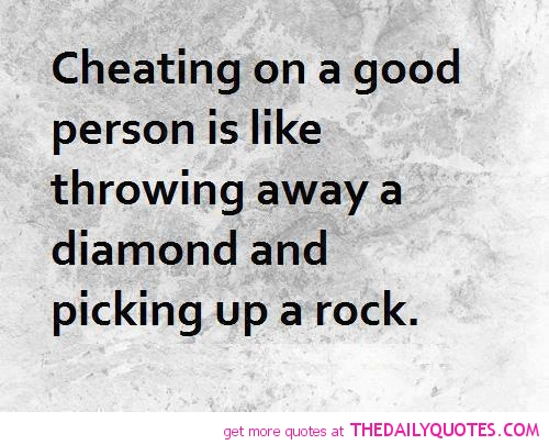 Cheating on A good Person Is like Throwing Away A Diamond And Picking Up A Rock.