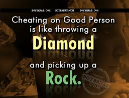 Cheating on Good Person is like Throwing A Diamond nad picking up A Rock.