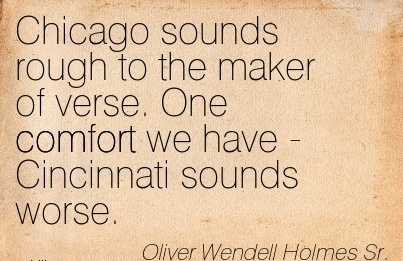 Chicago Sounds Rough to the maker of verse. One Comfort we have - Cincinnati Sounds Worse. - Oliver Wendell Holmes Sr.