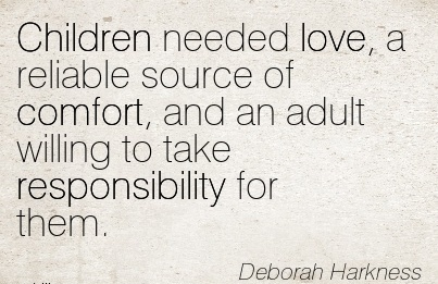 Children needed love, a Reliable Source of Comfort, and an Adult Willing to take Responsibility For Them. - Deborah Harkness