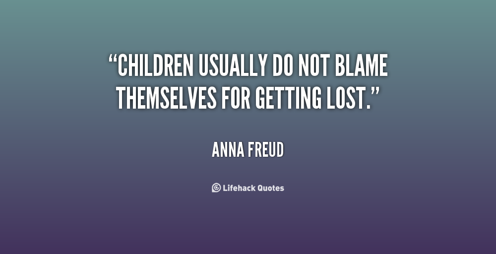 Children Usually Do Not Blame Themselves For Getting Lost. - Anna Freud