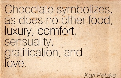 Chocolate Symbolizes, as Does no other food, Luxury, Comfort, Sensuality, Gratification, And love. - Karl Petzke
