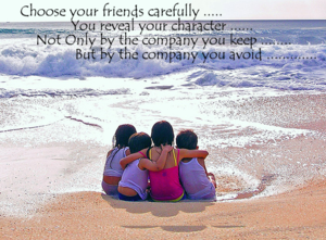 Choose Your Friends Carefully…. You Reveal Your Character…