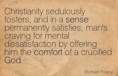 Christianity sedulously Fosters, And in a Sense permanently Craving for mental Dissatisfaction by Offering him the Comfort of a Crucified God. - Michael Polanyi
