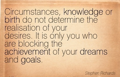 Circumstances, Knowledge Or Birth Do Not Determine The Realisation Of Your Desires. It Is Only You Who Are Blocking The Achievement Of Your Dreams And Goals. - Stephen