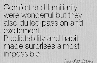 Comfort and Familiarity were Wonderful but they also Dulled passion And Excitement. Predictability and Habit made surprises Almost impossible. - Nicholas Sparks