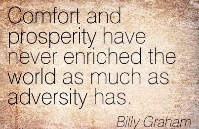 Comfort and Prosperity have Never Enriched The World as much as Adversity has. - Billy Graham