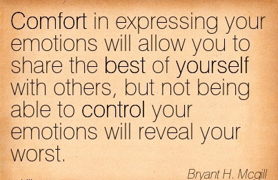 Comfort in Expressing your Emotions Will Allow you to Share being able to Control your Emotions Will Reveal Your Worst. - Brayant h. Mcgill