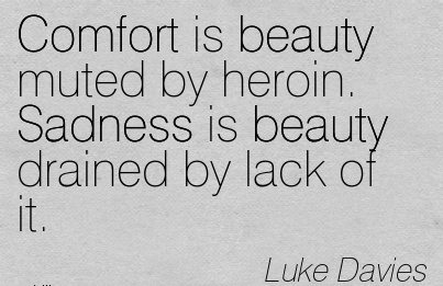 Comfort is Beauty muted by heroin. Sadness is beauty Drained by Lack of it. - Luke Davies
