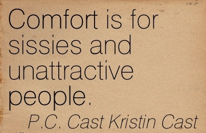 Comfort Is For Sissies and Unattractive People. - P.C. Cast Kristin Cast