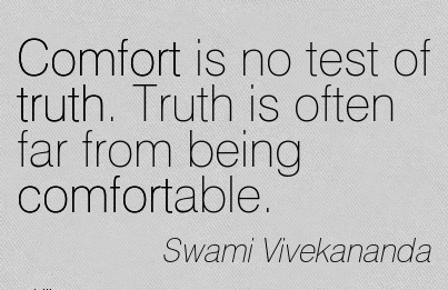 Comfort is no test of Truth. Truth is often far From Being Comfortable. - Swami Vivekananda