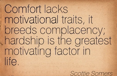 Comfort lacks Motivational traits, it Breeds Complacency; Hardship is the greatest Motivating factor in life. - Scottie Somers