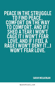 Comfort On The Way To Comfort. And If I Shed A Tear I Won't Cage It Won't Fear Love And If I Feel A Rage I Won't Deny It. I Won't Fear Love. - Sarah Mclachlan