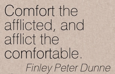 Comfort the Afflicted, And Afflict the Comfortable. - Finely Peter Dunne