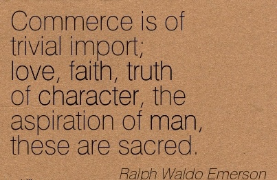 Commerce is of Trivial Import; Love, Faith, Truth of Character, the Aspiration of Man, These are Sacred. - Ralph Waldo Emerson