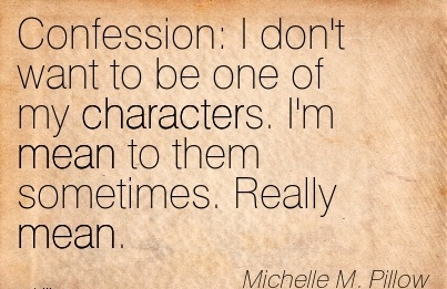 Confession  I don't want to be one of my Characters. I'm mean to them sometimes. Really mean. - Michelle M,.Pillow