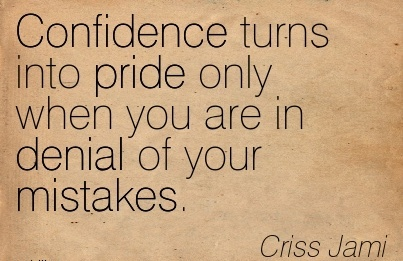 Confidence Turns Into Pride Only When You Are In Denial Of Your Mistakes. - Criss Jami