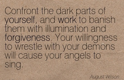 Confront the dark Parts of yourself, and work to ..Illumination and forgiveness. with your demons will cause your Angels to Sing. - August Wislson