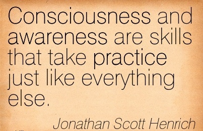 Consciousness And Awareness Are Skills That Take Practice Just Like Everything Else. - Jonathan Scott Henrich