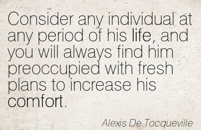 Consider any Individual at any period of his life, and you will Always find him Preoccupied with fresh Plans to Increase his Comfort. - Alexis De Tocqueville