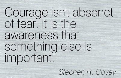 Courage Isn't Absenct Of Fear, It Is The Awareness That Something Else Is Important. - Stephen R. Covey
