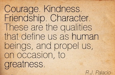Courage. Kindness. Friendship. Character. These are the Qualities that define us as human beings, and Propel us, on Occasion, to Greatness. - R.J. PaLACIO
