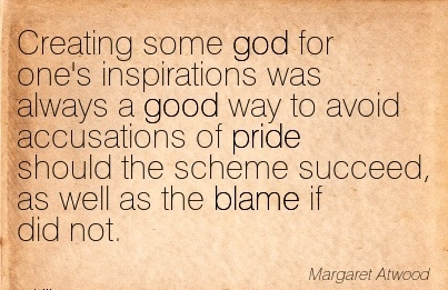 Creating Some God For One's Inspirations Was Always A Good Way To Avoid…Scheme Succeed, As Well As The Blame If Did Not.  - Margaret Atwood