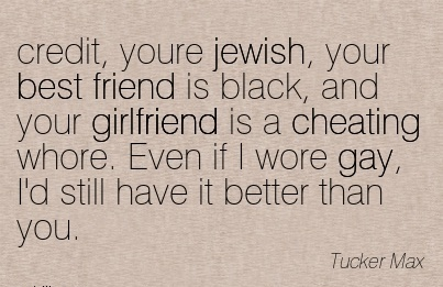 credit, youre jewish, your best friend is black, and your girlfriend is a Cheating whore. Even if I wore gay, I'd still have it better than you.  -Tucker Max