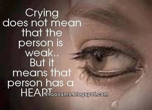 Crying Does Not Mean That The Person is Weak..Bit it means that person has a heart  - Cheating Quotes