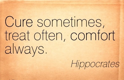 Cure Sometimes, Treat Often, Comfort Always. - Hippocrates
